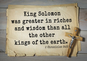 TOP- 150. Bible Verses about Wisdom. King Solomon was greater in riches and wisdom than all the other kings of the earth.